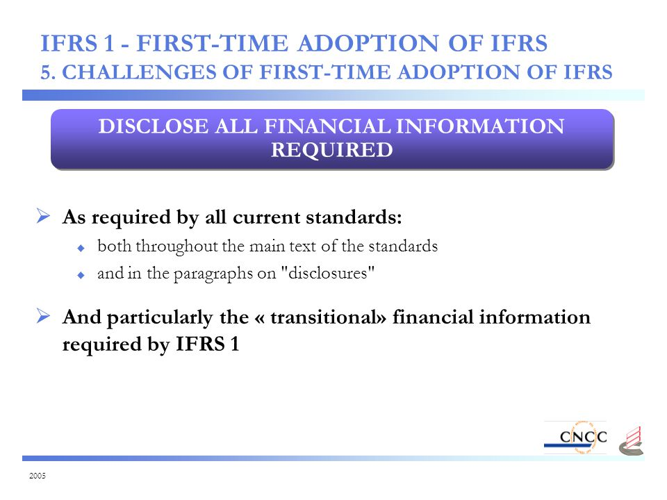 2005 DISCLOSE ALL FINANCIAL INFORMATION REQUIRED  As required by all current standards:  both throughout the main text of the standards  and in the paragraphs on disclosures  And particularly the « transitional» financial information required by IFRS 1 IFRS 1 - FIRST-TIME ADOPTION OF IFRS 5.