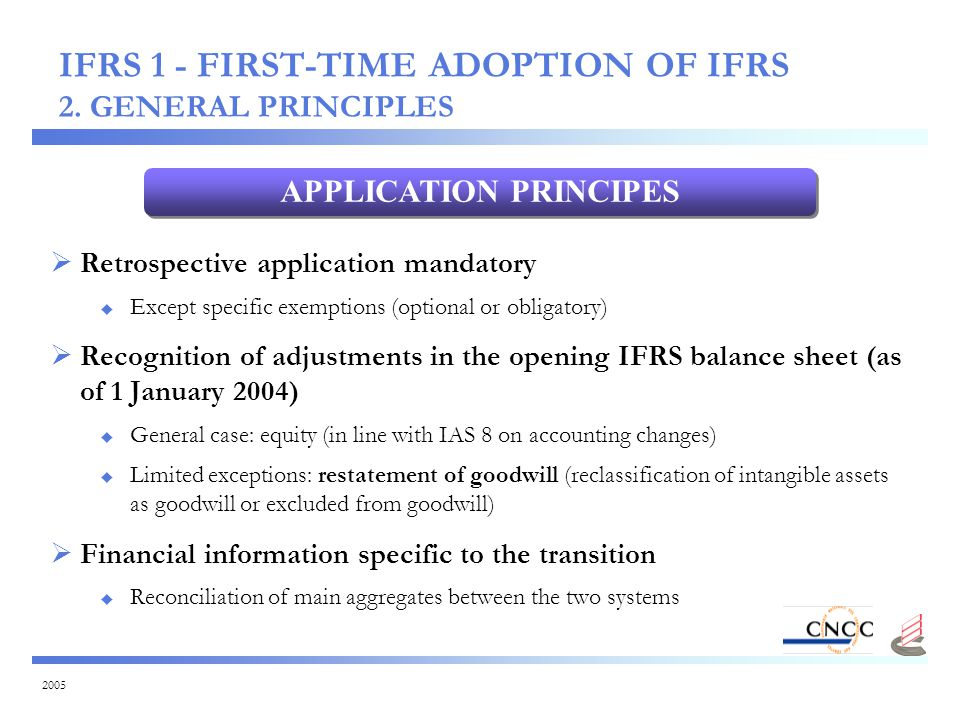 2005  Retrospective application mandatory  Except specific exemptions (optional or obligatory)  Recognition of adjustments in the opening IFRS balance sheet (as of 1 January 2004)  General case: equity (in line with IAS 8 on accounting changes)  Limited exceptions: restatement of goodwill (reclassification of intangible assets as goodwill or excluded from goodwill)  Financial information specific to the transition  Reconciliation of main aggregates between the two systems APPLICATION PRINCIPES IFRS 1 - FIRST-TIME ADOPTION OF IFRS 2.