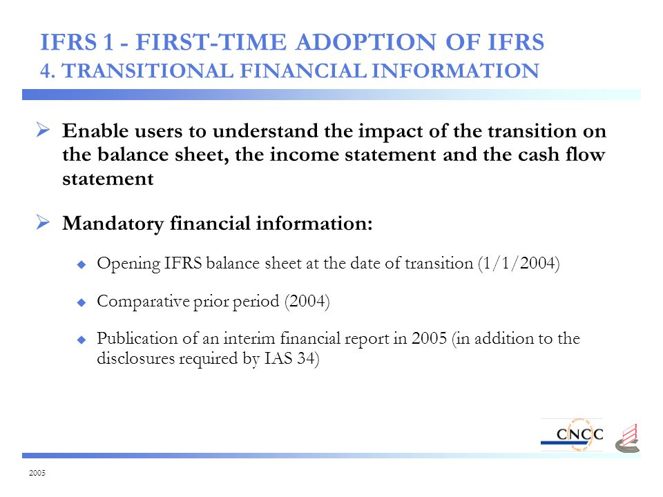 2005  Enable users to understand the impact of the transition on the balance sheet, the income statement and the cash flow statement  Mandatory financial information:  Opening IFRS balance sheet at the date of transition (1/1/2004)  Comparative prior period (2004)  Publication of an interim financial report in 2005 (in addition to the disclosures required by IAS 34) IFRS 1 - FIRST-TIME ADOPTION OF IFRS 4.