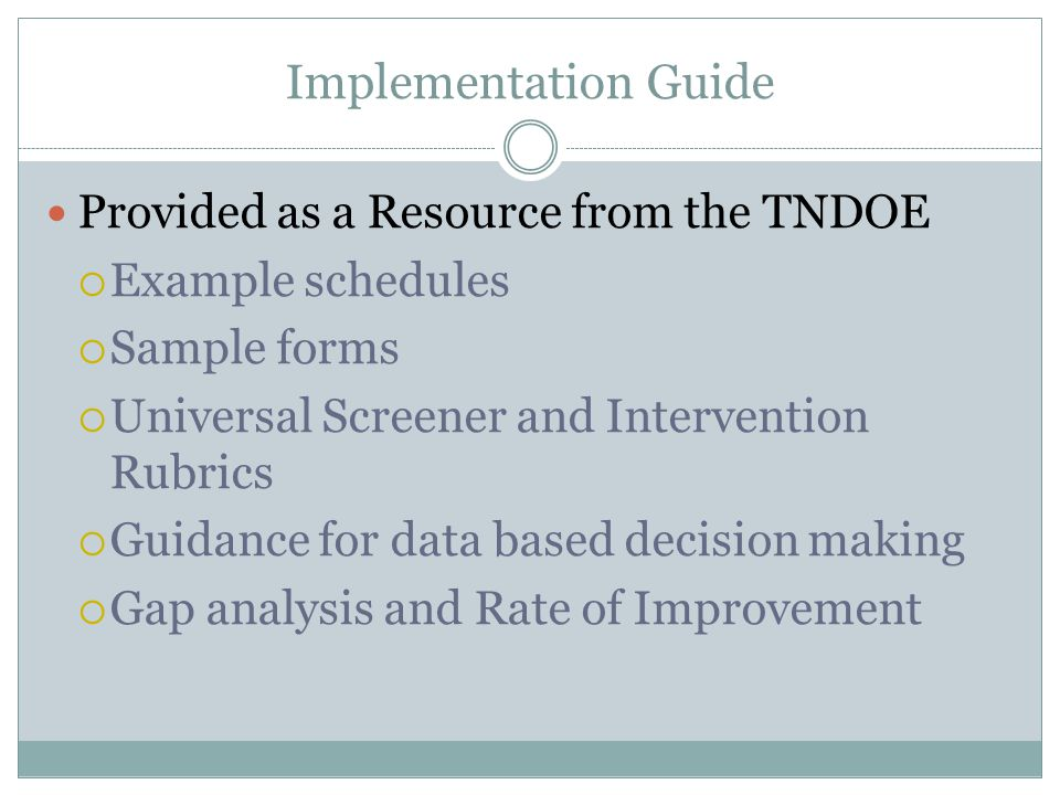 Implementation Guide Provided as a Resource from the TNDOE  Example schedules  Sample forms  Universal Screener and Intervention Rubrics  Guidance for data based decision making  Gap analysis and Rate of Improvement
