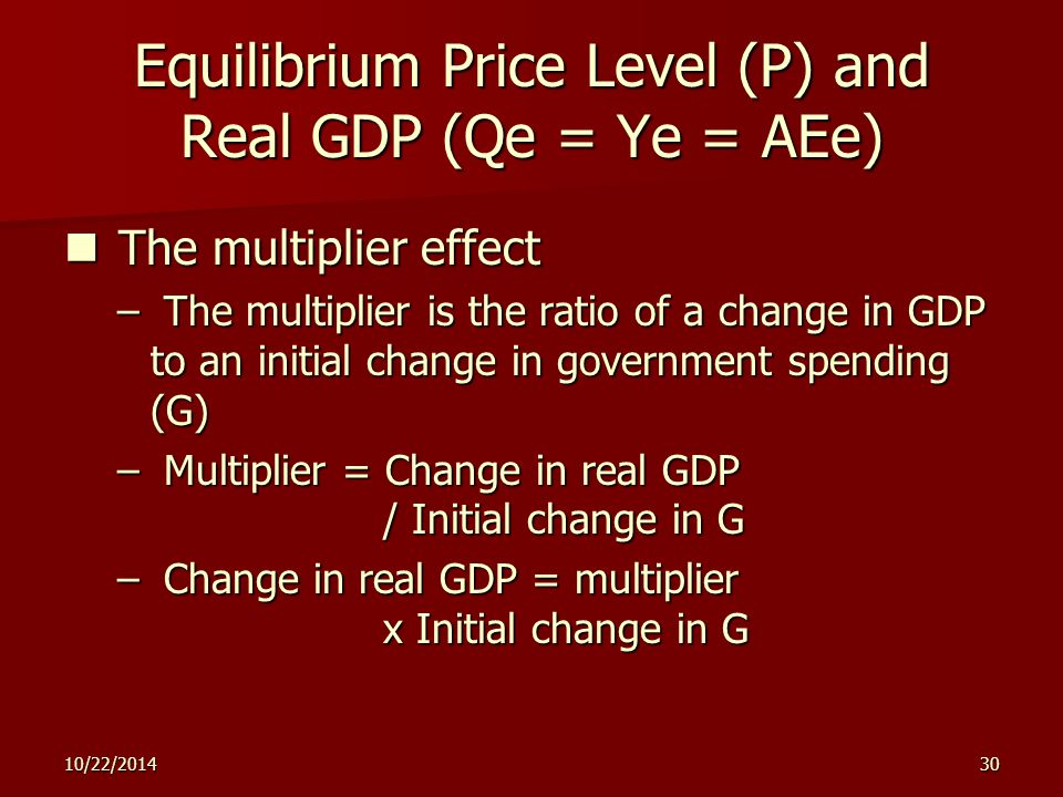 10/22/ Equilibrium Price Level (P) and Real GDP (Qe = Ye = AEe) The multiplier effect The multiplier effect – The multiplier is the ratio of a change in GDP to an initial change in government spending (G) – Multiplier = Change in real GDP / Initial change in G – Change in real GDP = multiplier x Initial change in G