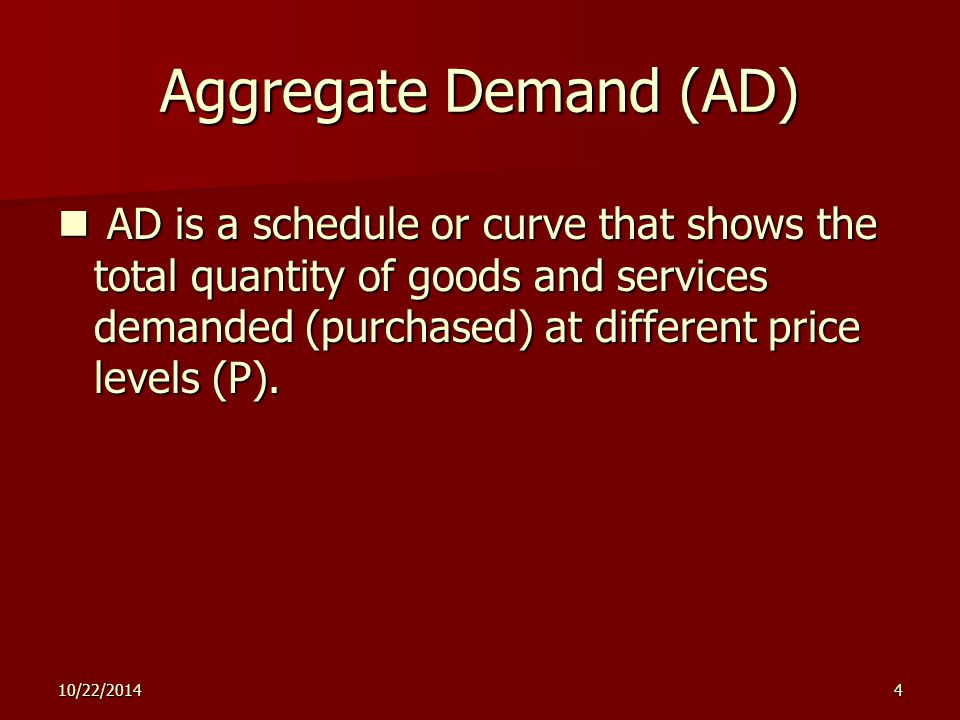 10/22/20144 Aggregate Demand (AD) AD is a schedule or curve that shows the total quantity of goods and services demanded (purchased) at different price levels (P).