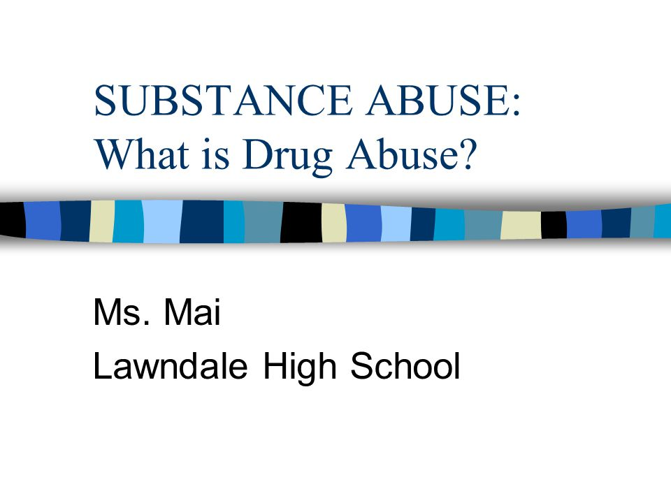 SUBSTANCE ABUSE: What is Drug Abuse Ms. Mai Lawndale High School