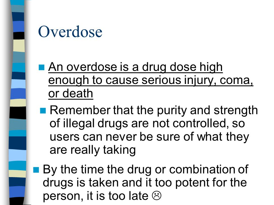 Overdose An overdose is a drug dose high enough to cause serious injury, coma, or death Remember that the purity and strength of illegal drugs are not controlled, so users can never be sure of what they are really taking By the time the drug or combination of drugs is taken and it too potent for the person, it is too late 