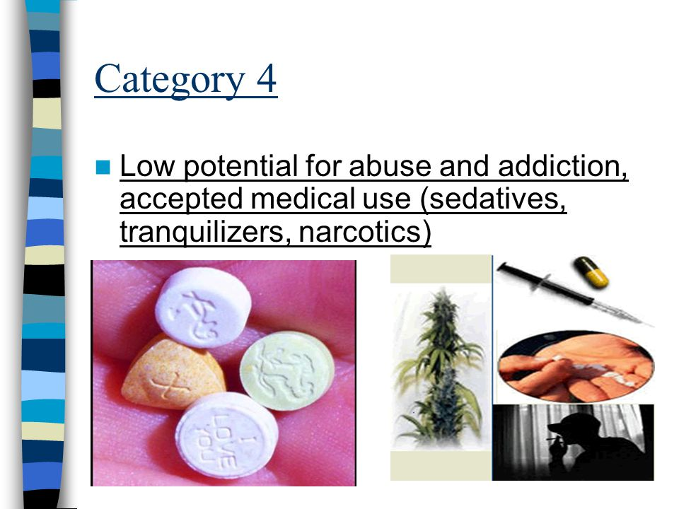 Category 4 Low potential for abuse and addiction, accepted medical use (sedatives, tranquilizers, narcotics)