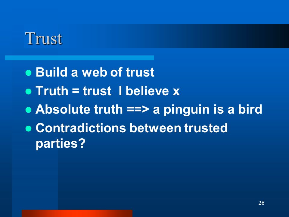 26 Trust Build a web of trust Truth = trust I believe x Absolute truth ==> a pinguin is a bird Contradictions between trusted parties