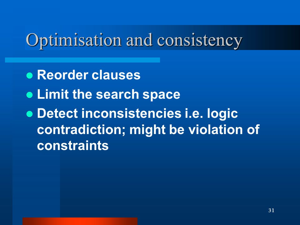 31 Optimisation and consistency Reorder clauses Limit the search space Detect inconsistencies i.e.