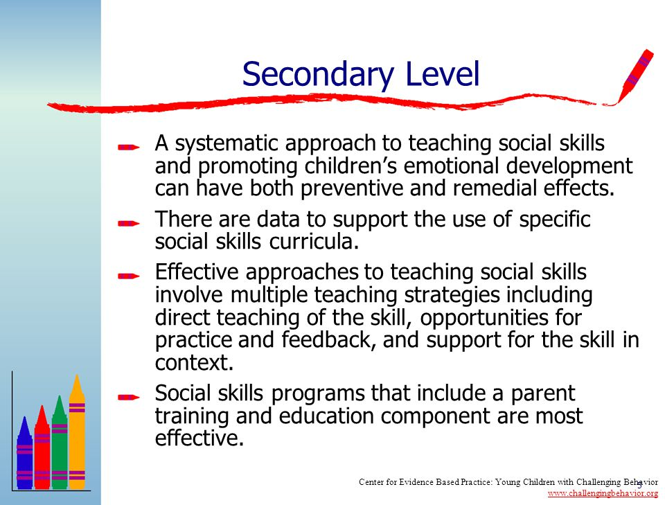 4 Universal Level High quality early childhood environments are related to positive outcomes in children's social social emotional development and reductions in challenging behavior Supportive, responsive relationships are a key component to promoting children's social emotional development Providing training and support to parents can impact both social development and problem behavior Center for Evidence Based Practice: Young Children with Challenging Behavior