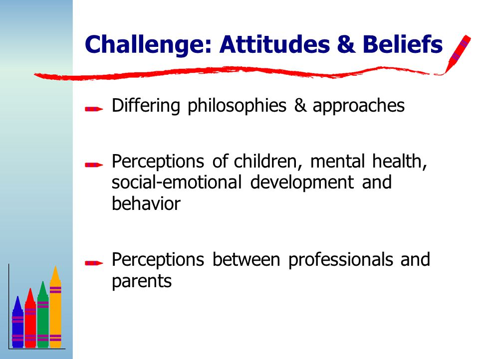 Challenge: Attitudes & Beliefs Differing philosophies & approaches Perceptions of children, mental health, social-emotional development and behavior Perceptions between professionals and parents