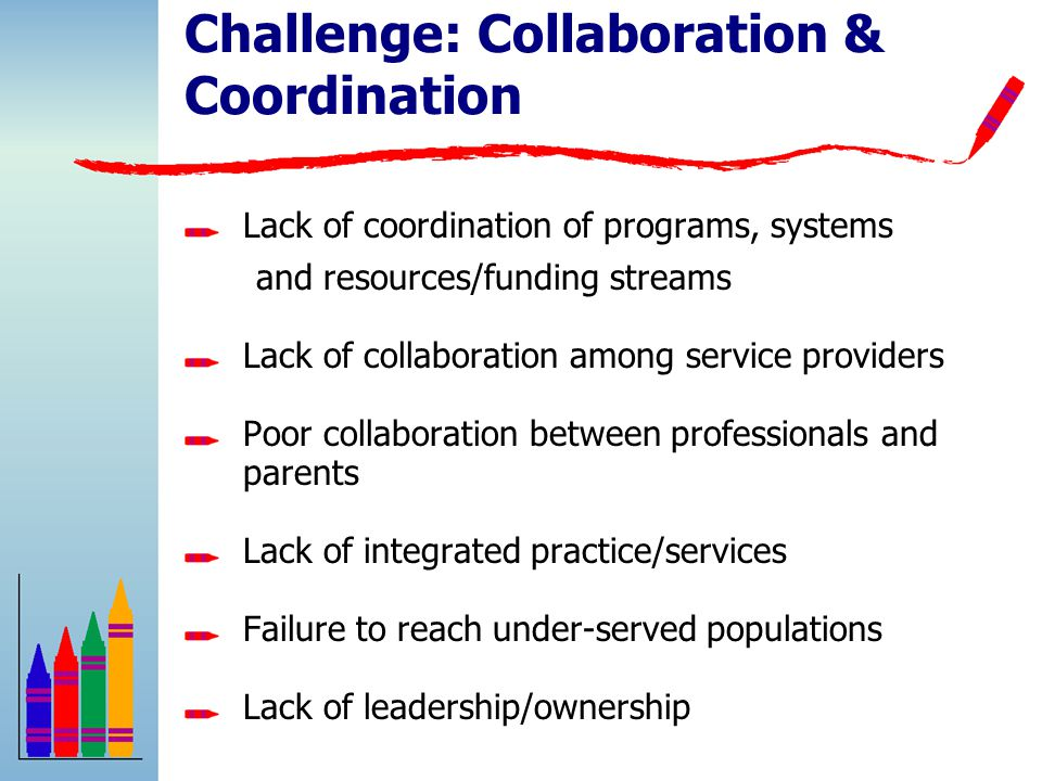 Challenge: Collaboration & Coordination Lack of coordination of programs, systems and resources/funding streams Lack of collaboration among service providers Poor collaboration between professionals and parents Lack of integrated practice/services Failure to reach under-served populations Lack of leadership/ownership