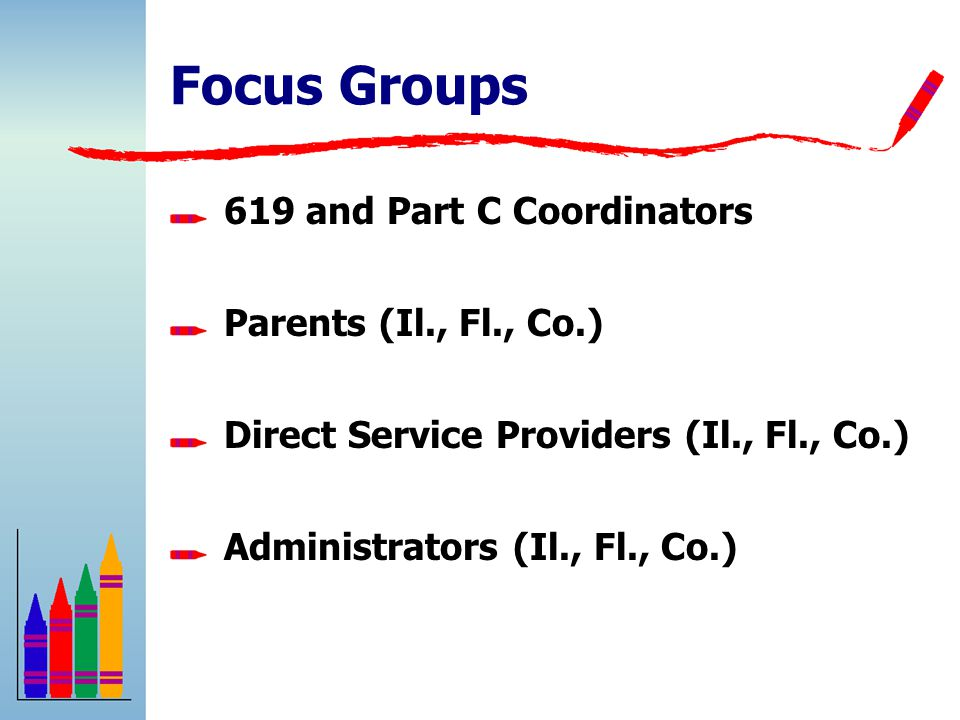Focus Groups 619 and Part C Coordinators Parents (Il., Fl., Co.) Direct Service Providers (Il., Fl., Co.) Administrators (Il., Fl., Co.)