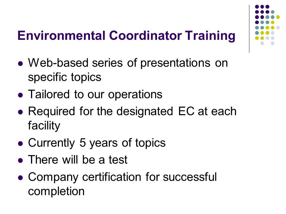Environmental Coordinator Training Web-based series of presentations on specific topics Tailored to our operations Required for the designated EC at each facility Currently 5 years of topics There will be a test Company certification for successful completion