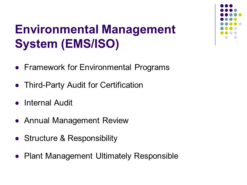 Framework for Environmental Programs Third-Party Audit for Certification Internal Audit Annual Management Review Structure & Responsibility Plant Management Ultimately Responsible Environmental Management System (EMS/ISO)