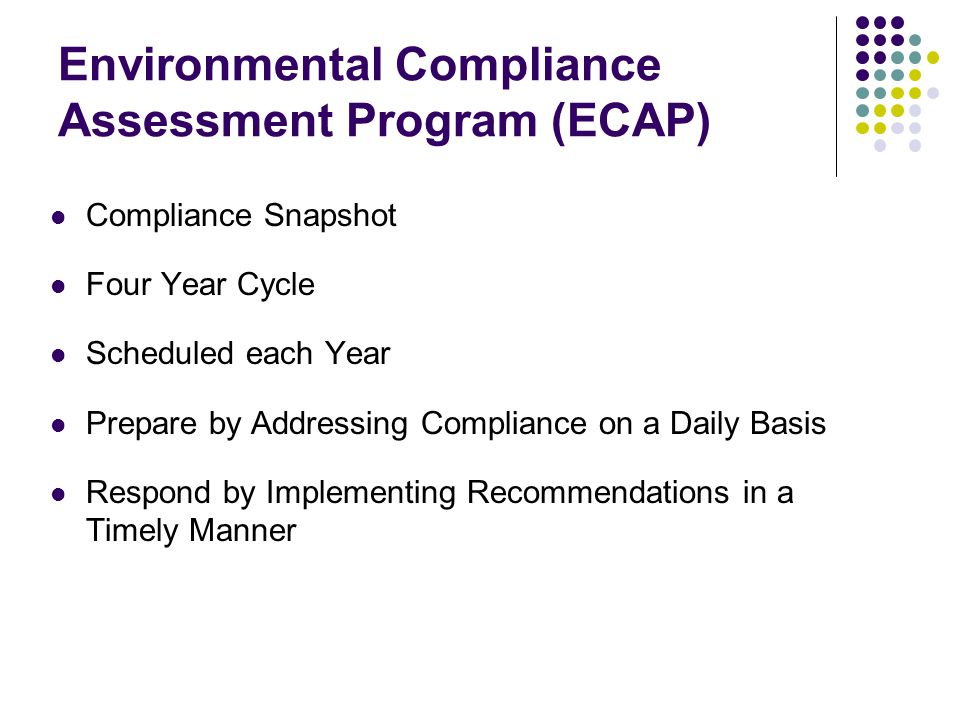 Environmental Compliance Assessment Program (ECAP) Compliance Snapshot Four Year Cycle Scheduled each Year Prepare by Addressing Compliance on a Daily Basis Respond by Implementing Recommendations in a Timely Manner