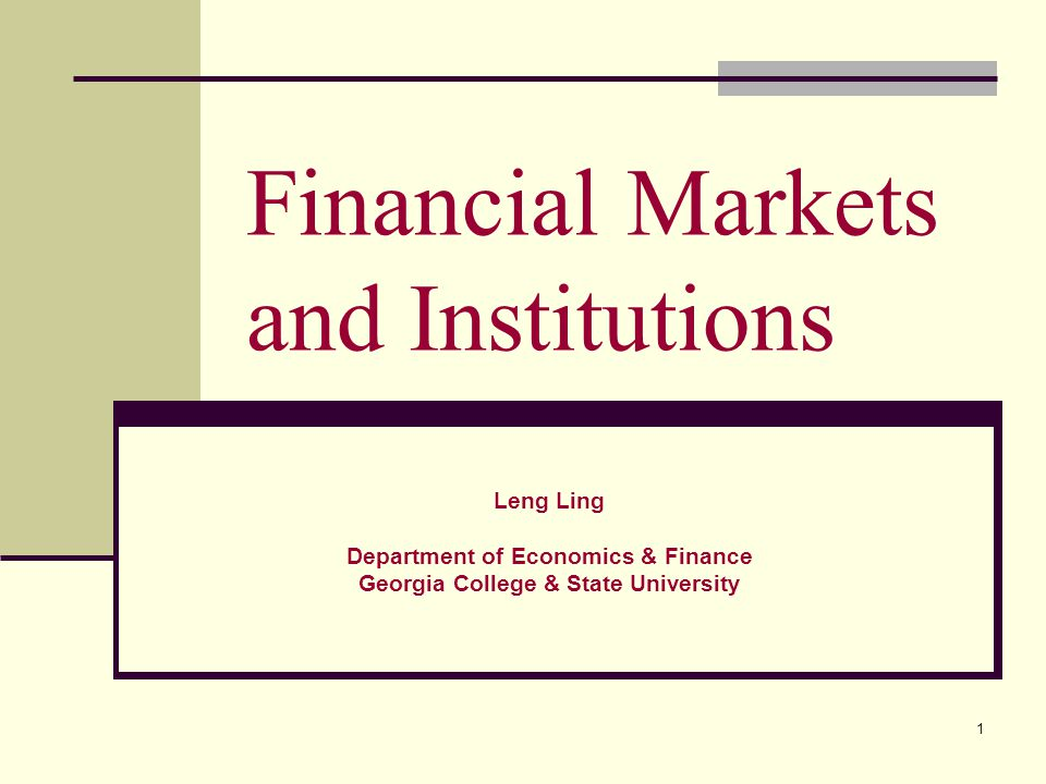 1 Financial Markets and Institutions Leng Ling Department of Economics & Finance Georgia College & State University