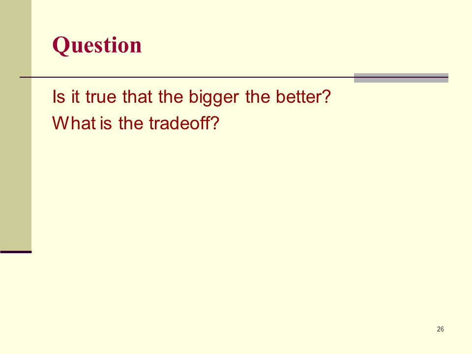 Question Is it true that the bigger the better What is the tradeoff 26