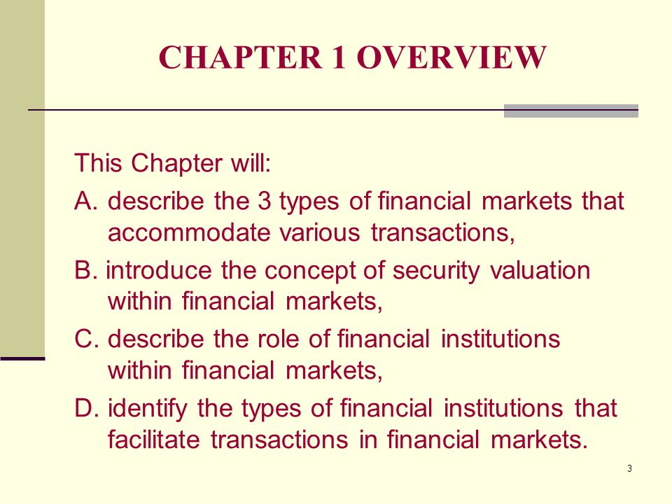 3 CHAPTER 1 OVERVIEW This Chapter will: A.describe the 3 types of financial markets that accommodate various transactions, B.