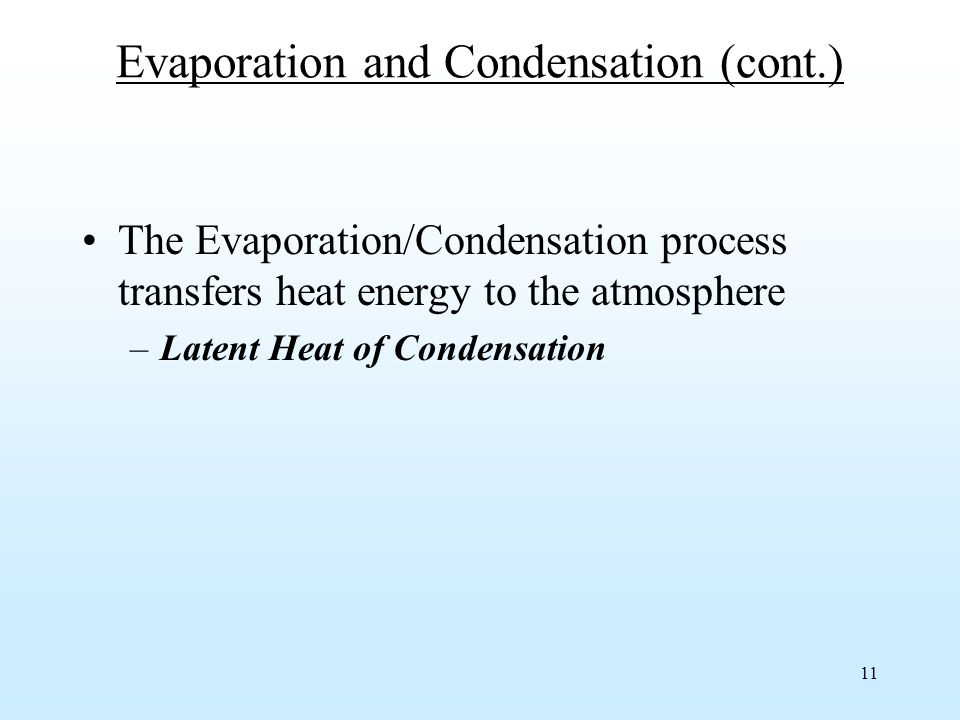 11 Evaporation and Condensation (cont.) The Evaporation/Condensation process transfers heat energy to the atmosphere –Latent Heat of Condensation