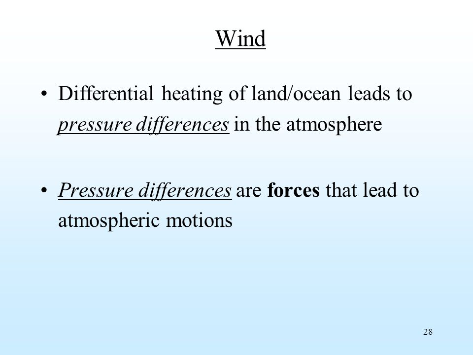 28 Wind Differential heating of land/ocean leads to pressure differences in the atmosphere Pressure differences are forces that lead to atmospheric motions
