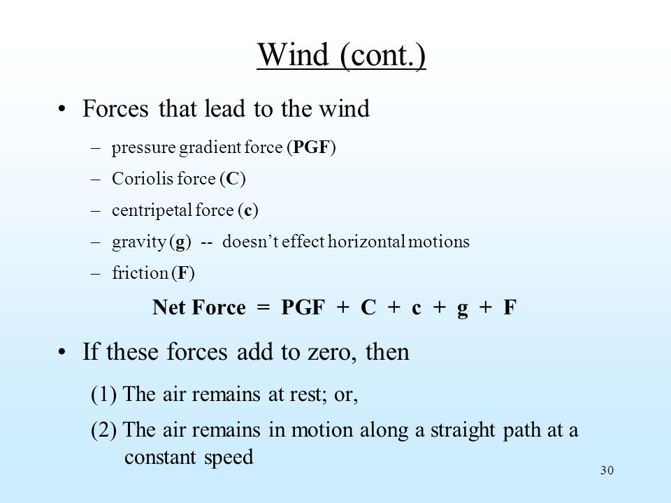 30 Wind (cont.) Forces that lead to the wind –pressure gradient force (PGF) –Coriolis force (C) –centripetal force (c) –gravity (g) -- doesn't effect horizontal motions –friction (F) Net Force = PGF + C + c + g + F If these forces add to zero, then (1) The air remains at rest; or, (2) The air remains in motion along a straight path at a constant speed