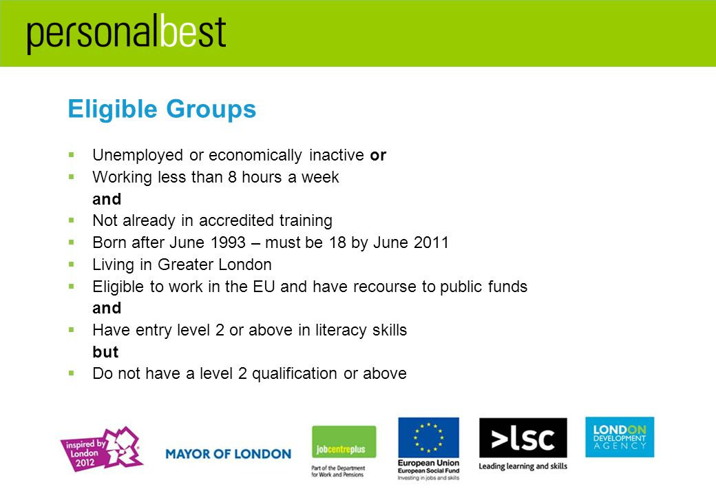 Eligible Groups  Unemployed or economically inactive or  Working less than 8 hours a week and  Not already in accredited training  Born after June 1993 – must be 18 by June 2011  Living in Greater London  Eligible to work in the EU and have recourse to public funds and  Have entry level 2 or above in literacy skills but  Do not have a level 2 qualification or above