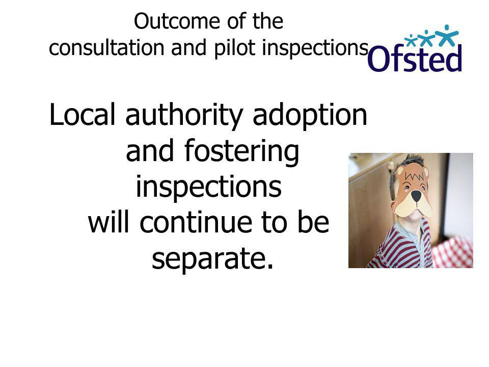 Outcome of the consultation and pilot inspections Local authority adoption and fostering inspections will continue to be separate.