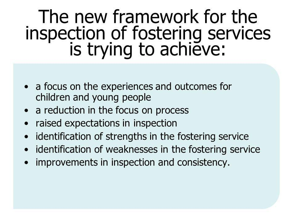 The new framework for the inspection of fostering services is trying to achieve: a focus on the experiences and outcomes for children and young people a reduction in the focus on process raised expectations in inspection identification of strengths in the fostering service identification of weaknesses in the fostering service improvements in inspection and consistency.