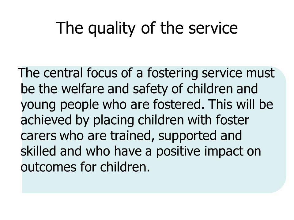 The quality of the service The central focus of a fostering service must be the welfare and safety of children and young people who are fostered.