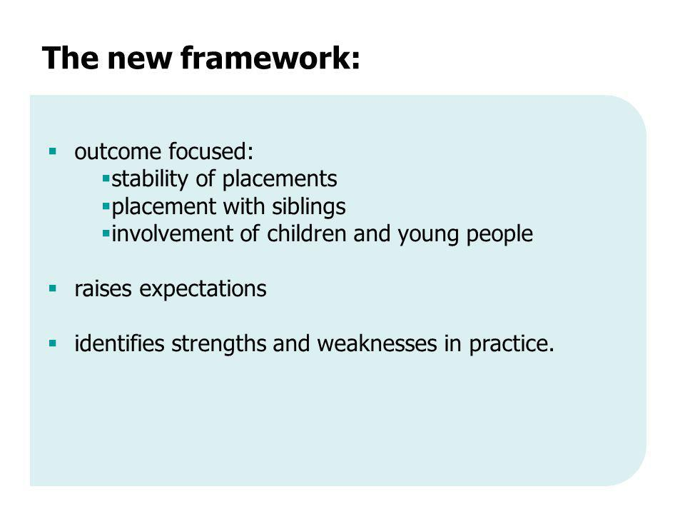 The new framework:  outcome focused:  stability of placements  placement with siblings  involvement of children and young people  raises expectations  identifies strengths and weaknesses in practice.