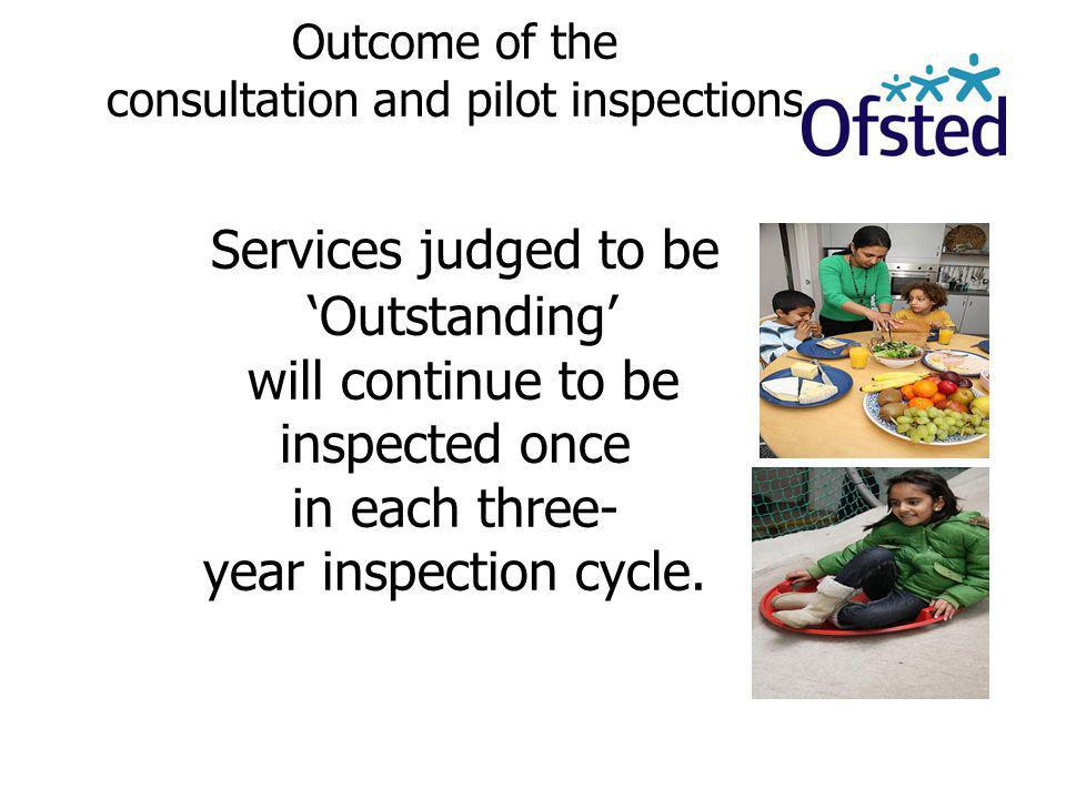 Outcome of the consultation and pilot inspections Services judged to be 'Outstanding' will continue to be inspected once in each three- year inspection cycle.