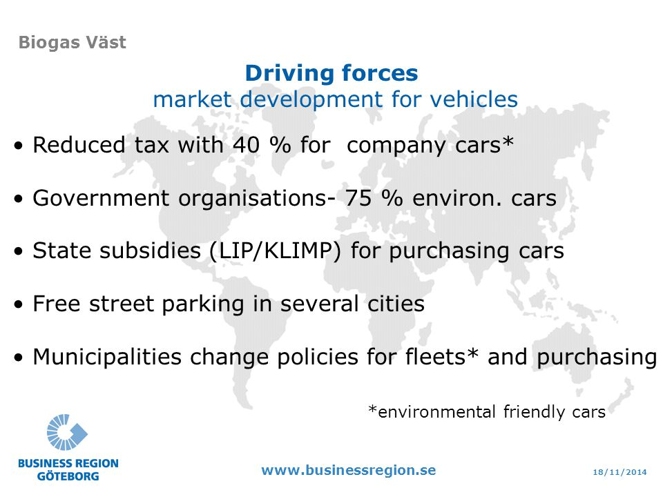 18/11/ Biogas Väst Driving forces market development for vehicles Reduced tax with 40 % for company cars* Government organisations- 75 % environ.