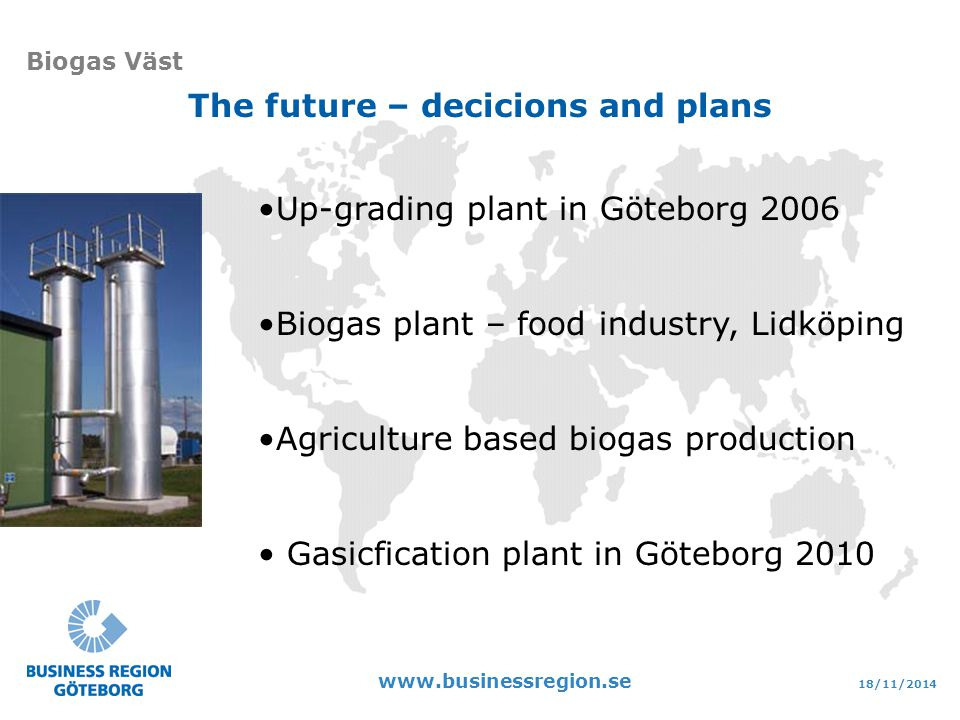18/11/ Biogas Väst The future – decicions and plans Up-grading plant in Göteborg 2006 Biogas plant – food industry, Lidköping Agriculture based biogas production Gasicfication plant in Göteborg 2010