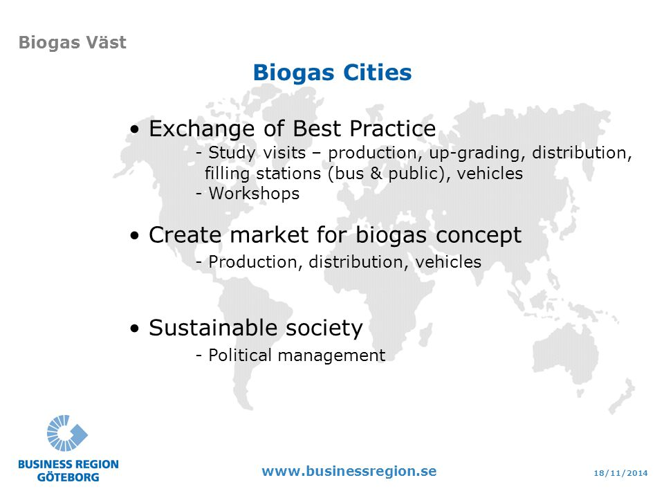 18/11/ Biogas Väst Sustainable society - Political management Exchange of Best Practice - Study visits – production, up-grading, distribution, filling stations (bus & public), vehicles - Workshops Create market for biogas concept - Production, distribution, vehicles Biogas Cities
