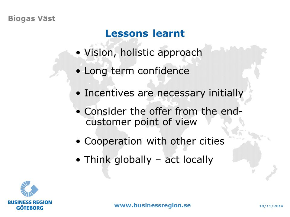 18/11/ Biogas Väst Vision, holistic approach Long term confidence Lessons learnt Incentives are necessary initially Consider the offer from the end- customer point of view Cooperation with other cities Think globally – act locally
