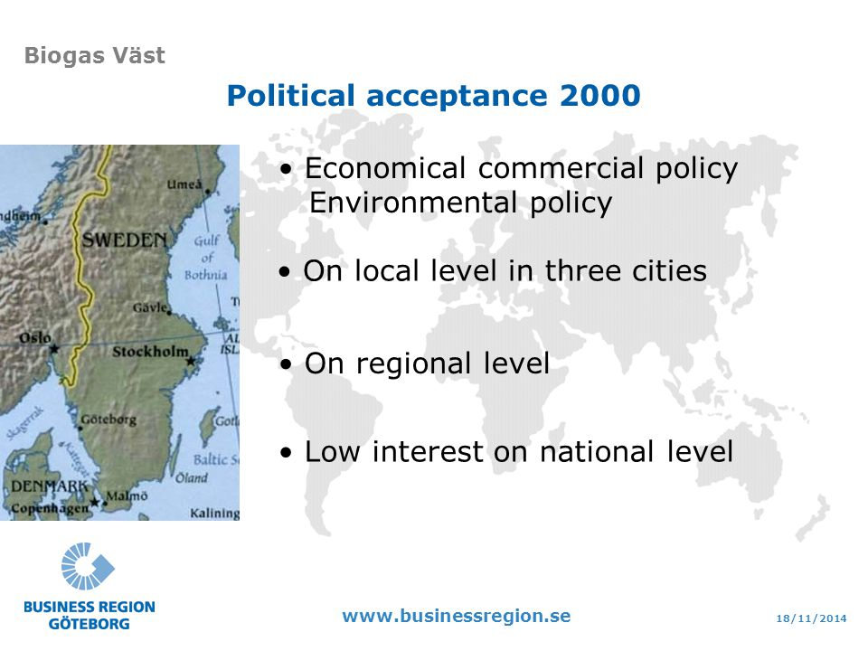 18/11/ Biogas Väst On local level in three cities On regional level Low interest on national level Economical commercial policy Environmental policy Political acceptance 2000