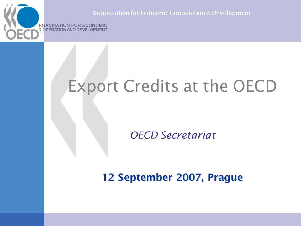O rganisation for Economic Cooperation & Development Export Credits at the OECD OECD Secretariat 12 September 2007, Prague
