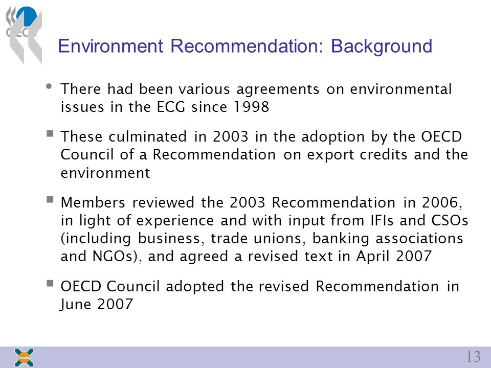 13 Environment Recommendation: Background There had been various agreements on environmental issues in the ECG since 1998  These culminated in 2003 in the adoption by the OECD Council of a Recommendation on export credits and the environment  Members reviewed the 2003 Recommendation in 2006, in light of experience and with input from IFIs and CSOs (including business, trade unions, banking associations and NGOs), and agreed a revised text in April 2007  OECD Council adopted the revised Recommendation in June 2007
