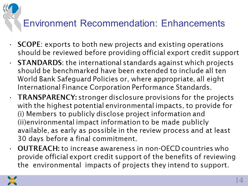 14 Environment Recommendation: Enhancements SCOPE: exports to both new projects and existing operations should be reviewed before providing official export credit support STANDARDS: the international standards against which projects should be benchmarked have been extended to include all ten World Bank Safeguard Policies or, where appropriate, all eight International Finance Corporation Performance Standards.