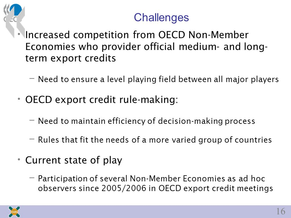 16 Challenges Increased competition from OECD Non-Member Economies who provider official medium- and long- term export credits – Need to ensure a level playing field between all major players OECD export credit rule-making: – Need to maintain efficiency of decision-making process – Rules that fit the needs of a more varied group of countries Current state of play – Participation of several Non-Member Economies as ad hoc observers since 2005/2006 in OECD export credit meetings