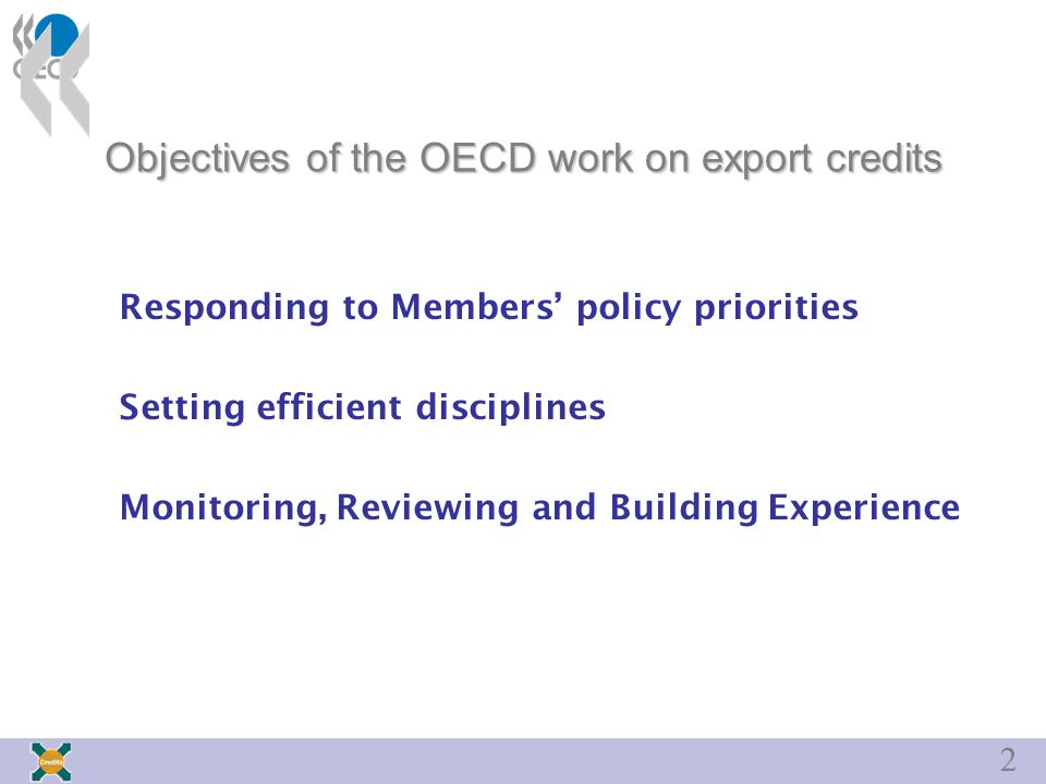 2 Objectives of the OECD work on export credits Responding to Members' policy priorities Setting efficient disciplines Monitoring, Reviewing and Building Experience