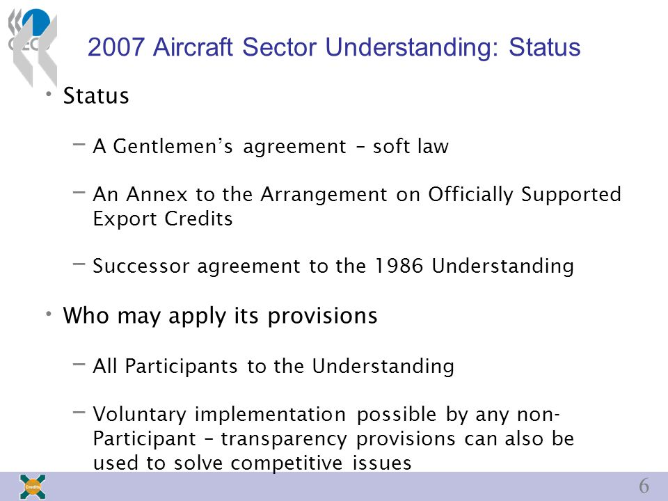 Aircraft Sector Understanding: Status Status – A Gentlemen's agreement – soft law – An Annex to the Arrangement on Officially Supported Export Credits – Successor agreement to the 1986 Understanding Who may apply its provisions – All Participants to the Understanding – Voluntary implementation possible by any non- Participant – transparency provisions can also be used to solve competitive issues
