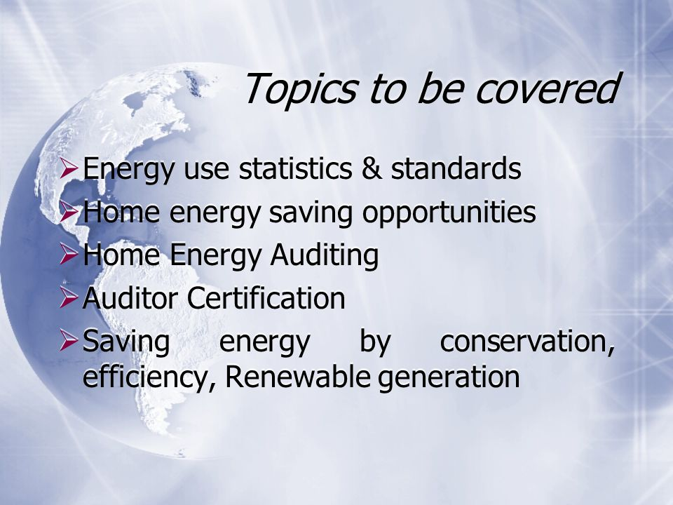 Topics to be covered  Energy use statistics & standards  Home energy saving opportunities  Home Energy Auditing  Auditor Certification  Saving energy by conservation, efficiency, Renewable generation  Energy use statistics & standards  Home energy saving opportunities  Home Energy Auditing  Auditor Certification  Saving energy by conservation, efficiency, Renewable generation