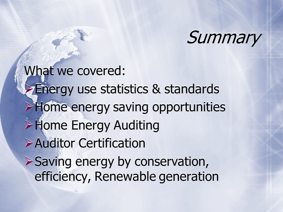 Summary What we covered:  Energy use statistics & standards  Home energy saving opportunities  Home Energy Auditing  Auditor Certification  Saving energy by conservation, efficiency, Renewable generation What we covered:  Energy use statistics & standards  Home energy saving opportunities  Home Energy Auditing  Auditor Certification  Saving energy by conservation, efficiency, Renewable generation