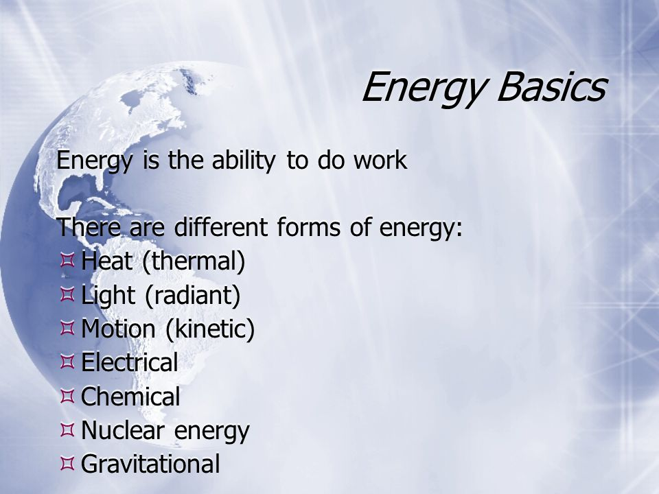 Energy Basics Energy is the ability to do work There are different forms of energy:  Heat (thermal)  Light (radiant)  Motion (kinetic)  Electrical  Chemical  Nuclear energy  Gravitational Energy is the ability to do work There are different forms of energy:  Heat (thermal)  Light (radiant)  Motion (kinetic)  Electrical  Chemical  Nuclear energy  Gravitational