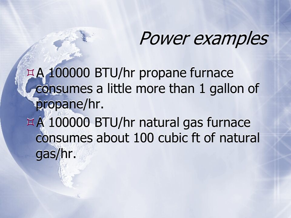 Power examples  A BTU/hr propane furnace consumes a little more than 1 gallon of propane/hr.