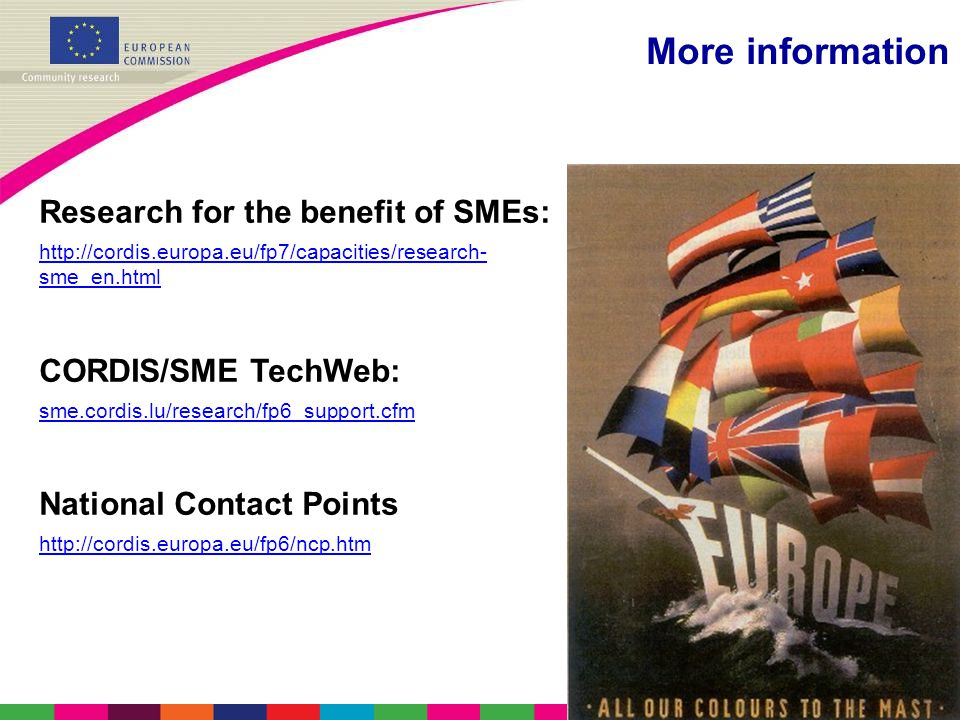 More information Research for the benefit of SMEs:   sme_en.html CORDIS/SME TechWeb: sme.cordis.lu/research/fp6_support.cfm National Contact Points