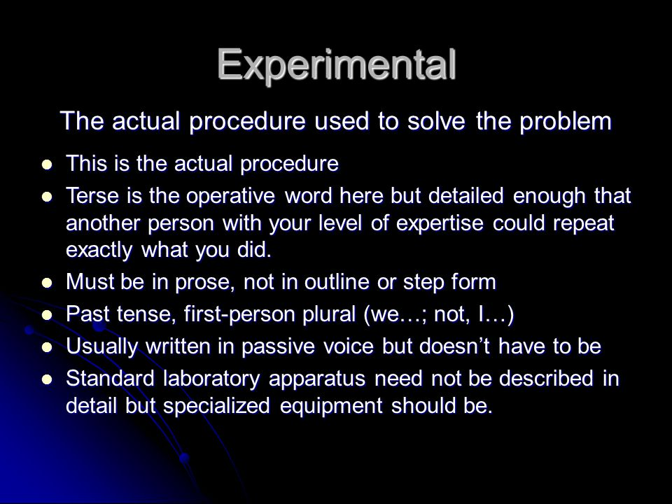 Experimental The actual procedure used to solve the problem This is the actual procedure This is the actual procedure Terse is the operative word here but detailed enough that another person with your level of expertise could repeat exactly what you did.