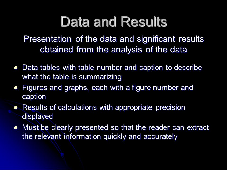 Data and Results Presentation of the data and significant results obtained from the analysis of the data Data tables with table number and caption to describe what the table is summarizing Data tables with table number and caption to describe what the table is summarizing Figures and graphs, each with a figure number and caption Figures and graphs, each with a figure number and caption Results of calculations with appropriate precision displayed Results of calculations with appropriate precision displayed Must be clearly presented so that the reader can extract the relevant information quickly and accurately Must be clearly presented so that the reader can extract the relevant information quickly and accurately