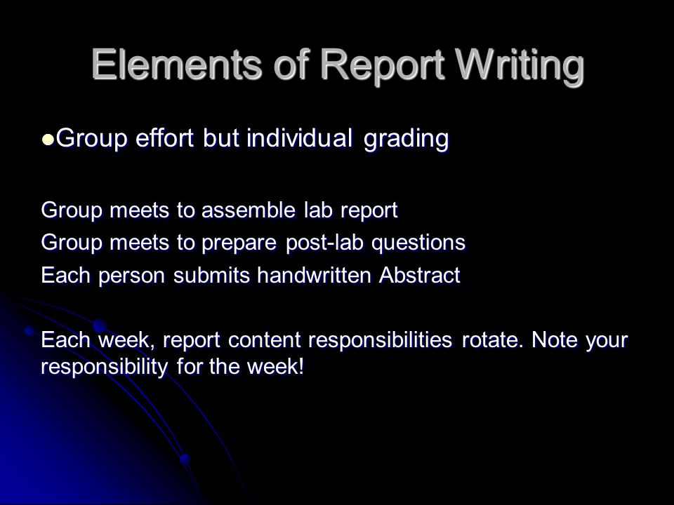 Elements of Report Writing Group effort but individual grading Group effort but individual grading Group meets to assemble lab report Group meets to prepare post-lab questions Each person submits handwritten Abstract Each week, report content responsibilities rotate.