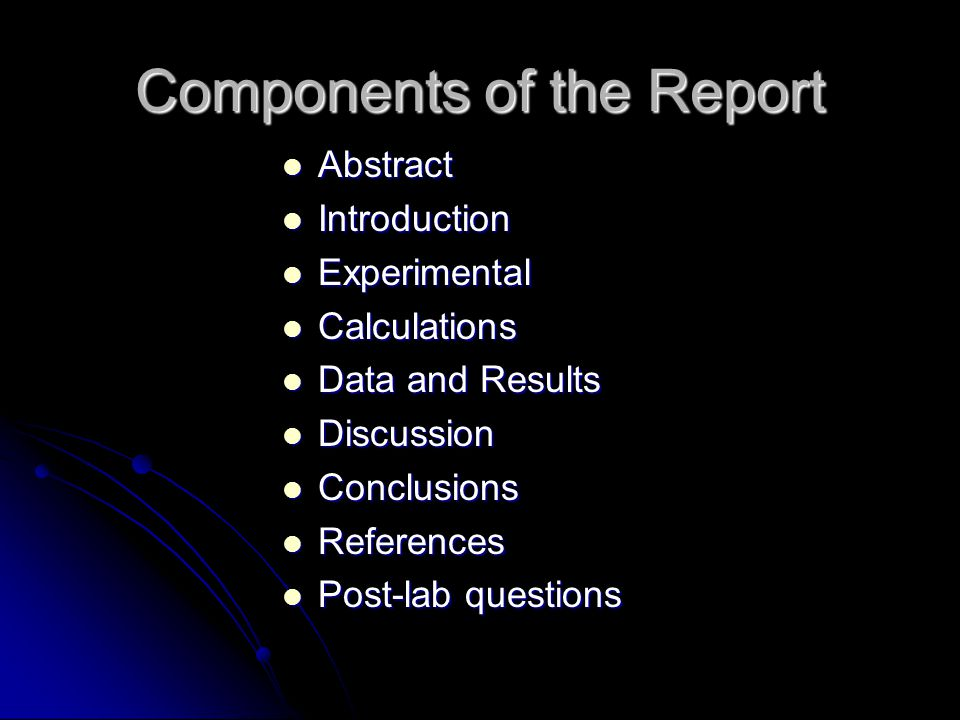 Components of the Report Abstract Abstract Introduction Introduction Experimental Experimental Calculations Calculations Data and Results Data and Results Discussion Discussion Conclusions Conclusions References References Post-lab questions Post-lab questions
